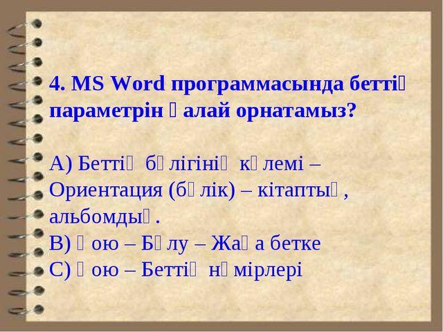 4. MS Word программасында беттің параметрін қалай орнатамыз? А) Беттің бөлігі...