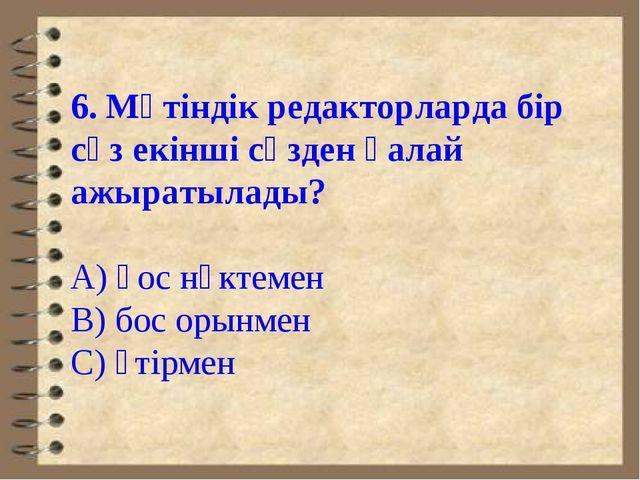 6. Мәтіндік редакторларда бір сөз екінші сөзден қалай ажыратылады? А) қос нүк...