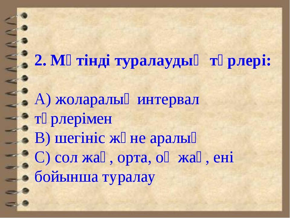 2. Мәтінді туралаудың түрлері: А) жоларалық интервал түрлерімен В) шегініс ж...