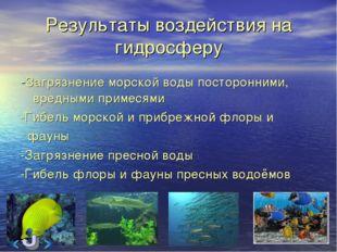 Результаты воздействия на гидросферу -Загрязнение морской воды посторонними,