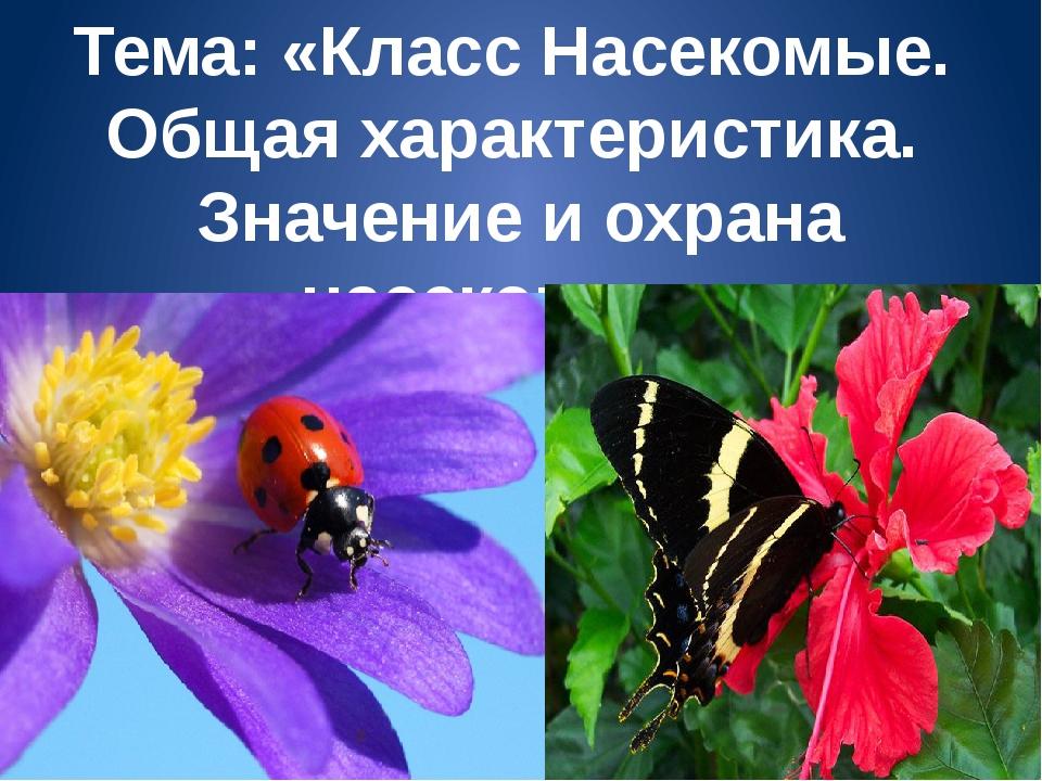Тема: «Класс Насекомые. Общая характеристика. Значение и охрана насекомых».