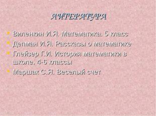 ЛИТЕРАТУРА Виленкин И.Я. Математика. 5 класс Депман И.Я. Рассказы о математик