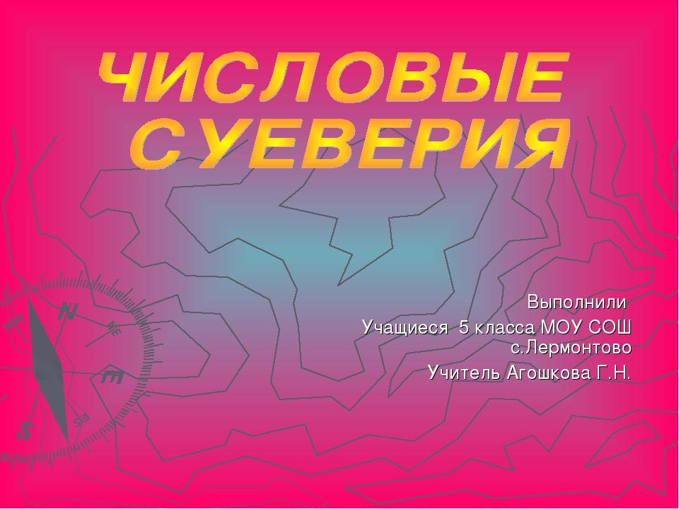 Выполнили Учащиеся 5 класса МОУ СОШ с.Лермонтово Учитель Агошкова Г.Н.