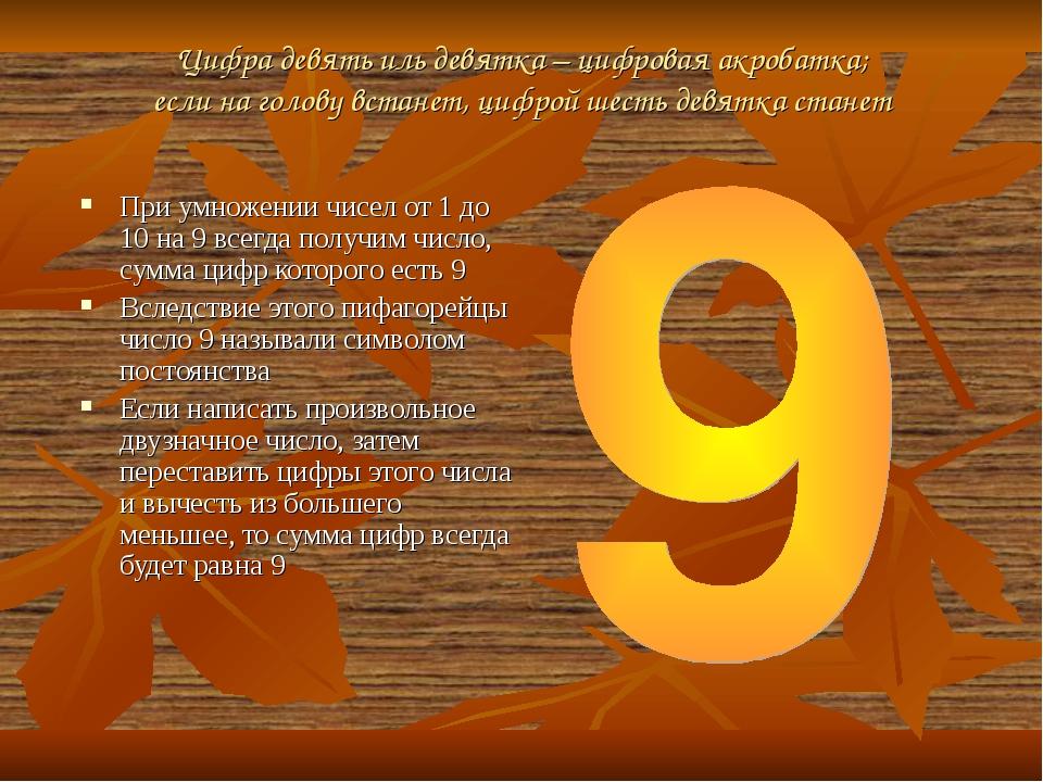 Цифра девять иль девятка – цифровая акробатка; если на голову встанет, цифрой...
