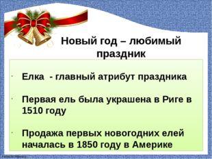 Новый год – любимый праздник Елка - главный атрибут праздника Первая ель была