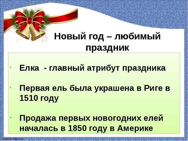 Новый год – любимый праздник Елка - главный атрибут праздника Первая ель была...