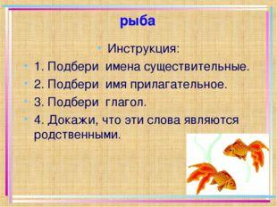 рыба Инструкция: 1. Подбери имена существительные. 2. Подбери имя прилагатель