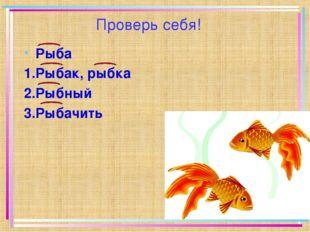 Проверь себя! Рыба 1.Рыбак, рыбка 2.Рыбный 3.Рыбачить