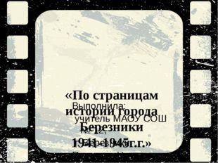 «По страницам истории города Березники 1941-1945г.г.» Выполнила: учитель МАОУ
