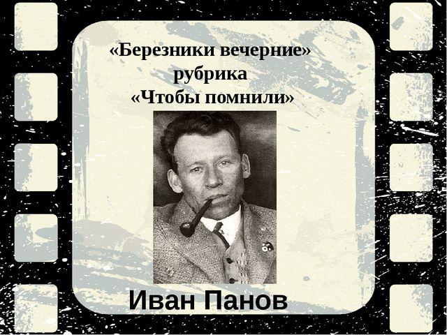 «Березники вечерние» рубрика «Чтобы помнили» Иван Панов