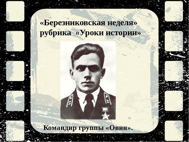 «Березниковская неделя» рубрика «Уроки истории» Командир группы «Овин».