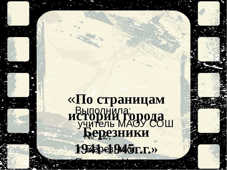 «По страницам истории города Березники 1941-1945г.г.» Выполнила: учитель МАОУ...