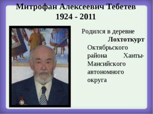 Митрофан Алексеевич Тебетев 1924 - 2011 Родился в деревне Лохтоткурт Октябрьс