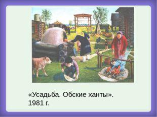 «Усадьба. Обские ханты». 1981 г.