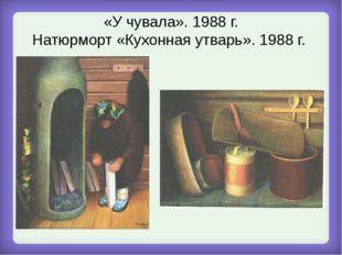 «У чувала». 1988 г. Натюрморт «Кухонная утварь». 1988 г.