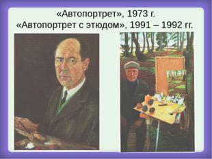 «Автопортрет», 1973 г. «Автопортрет с этюдом», 1991 – 1992 гг.