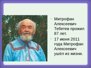 Митрофан Алексеевич Тебетев прожил 87 лет. 17 июня 2011 года Митрофан Алексе