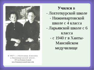 Учился в - Лохтоткурской школе - Нижневартовской школе с 4 класса - Ларьявско