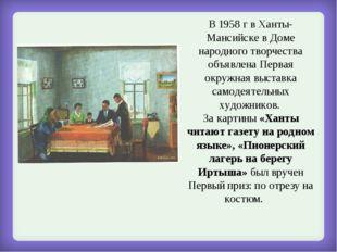 В 1958 г в Ханты-Мансийске в Доме народного творчества объявлена Первая окруж