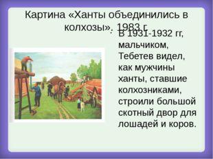 Картина «Ханты объединились в колхозы». 1983 г. В 1931-1932 гг, мальчиком, Те
