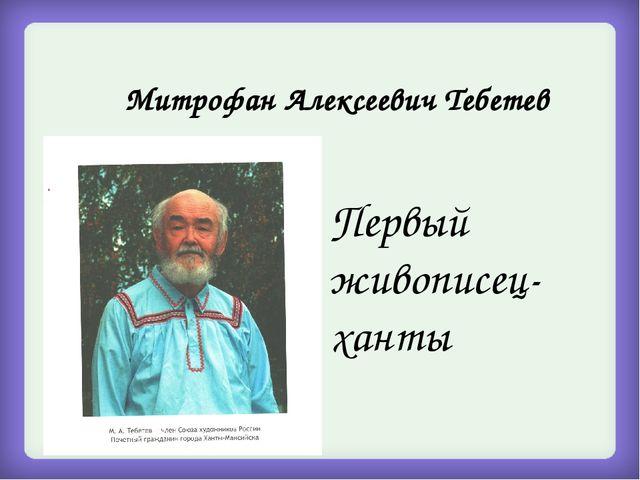 Митрофан Алексеевич Тебетев Первый живописец-ханты
