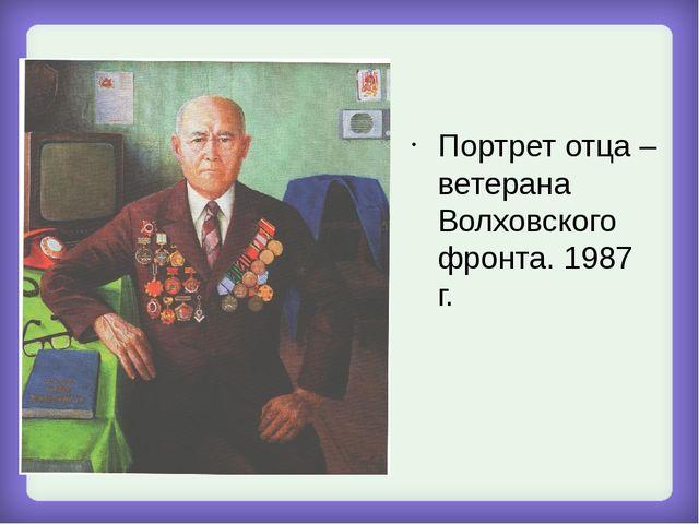 Портрет отца – ветерана Волховского фронта. 1987 г.
