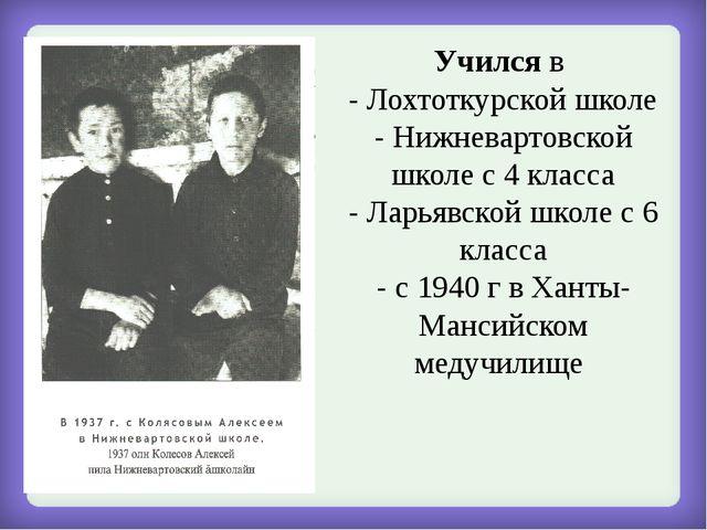 Учился в - Лохтоткурской школе - Нижневартовской школе с 4 класса - Ларьявско...