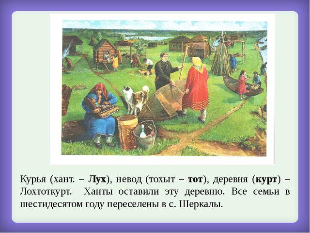 Курья (хант. – Лух), невод (тохыт – тот), деревня (курт) – Лохтоткурт. Ханты...