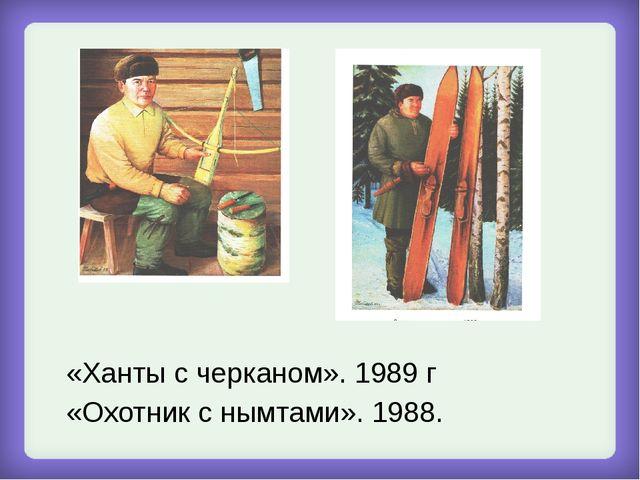 «Ханты с черканом». 1989 г «Охотник с нымтами». 1988.