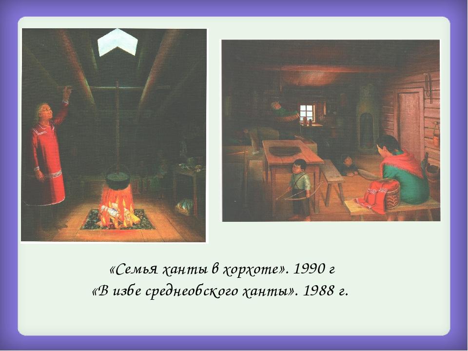 «Семья ханты в хорхоте». 1990 г «В избе среднеобского ханты». 1988 г.