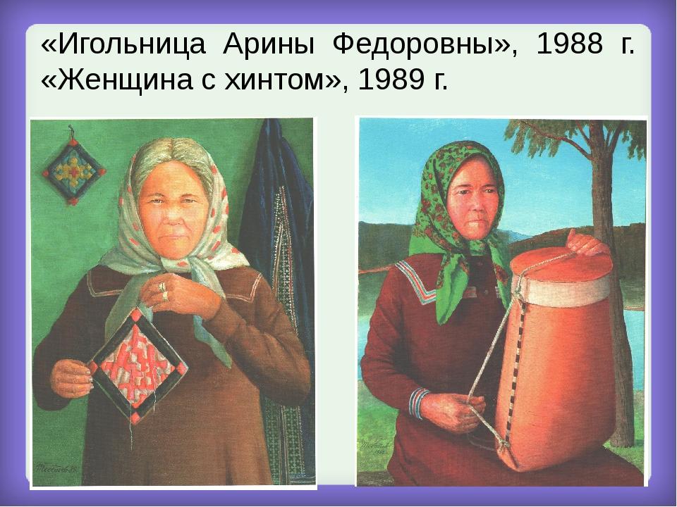 «Игольница Арины Федоровны», 1988 г. «Женщина с хинтом», 1989 г.