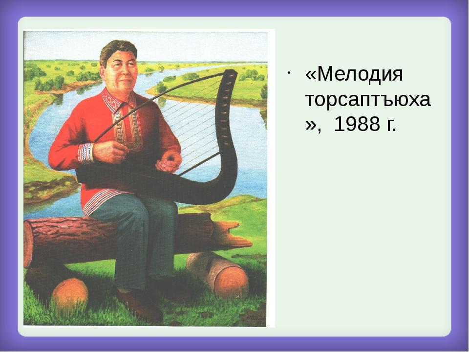 «Мелодия торсаптъюха», 1988 г.