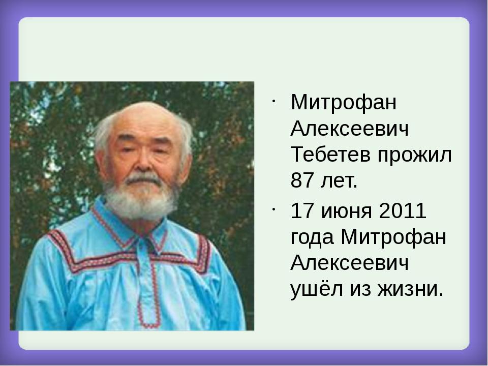 Митрофан Алексеевич Тебетев прожил 87 лет. 17 июня 2011 года Митрофан Алексе...