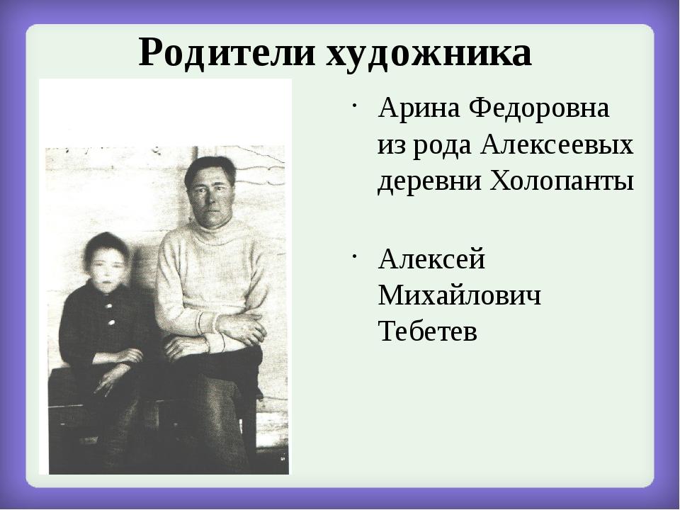 Родители художника Арина Федоровна из рода Алексеевых деревни Холопанты Алекс...