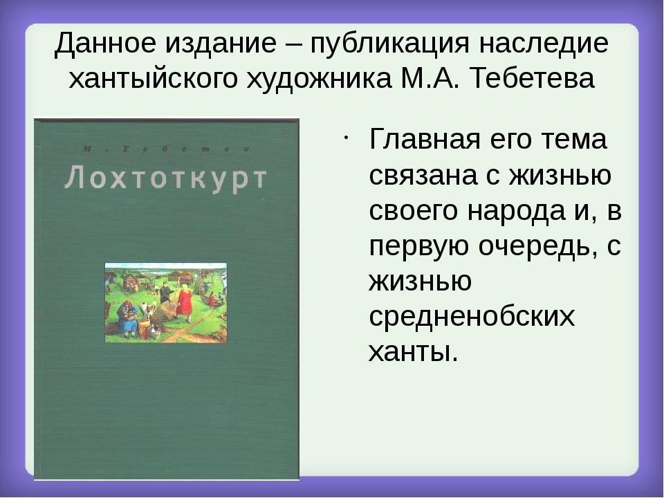 Данное издание – публикация наследие хантыйского художника М.А. Тебетева Глав...