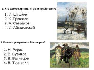 1. Кто автор картины «Грачи прилетели»? 1. И. Шишкин 2. К. Брюллов 3. А. Савр