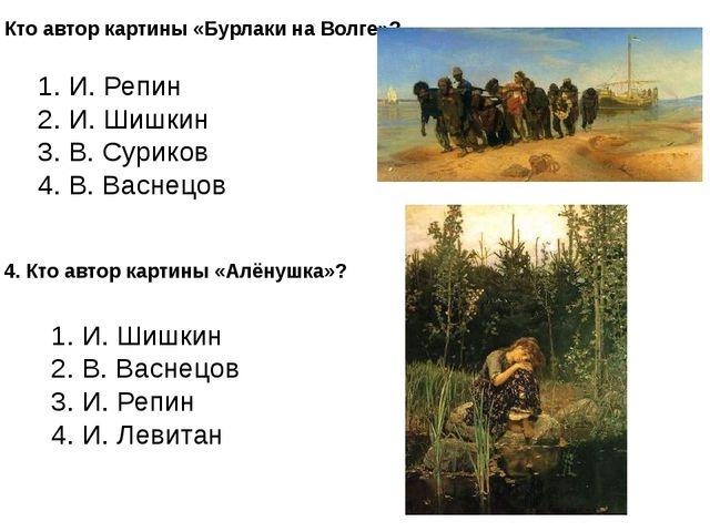 3. Кто автор картины «Бурлаки на Волге»? 1. И. Репин 2. И. Шишкин 3. В. Сурик...