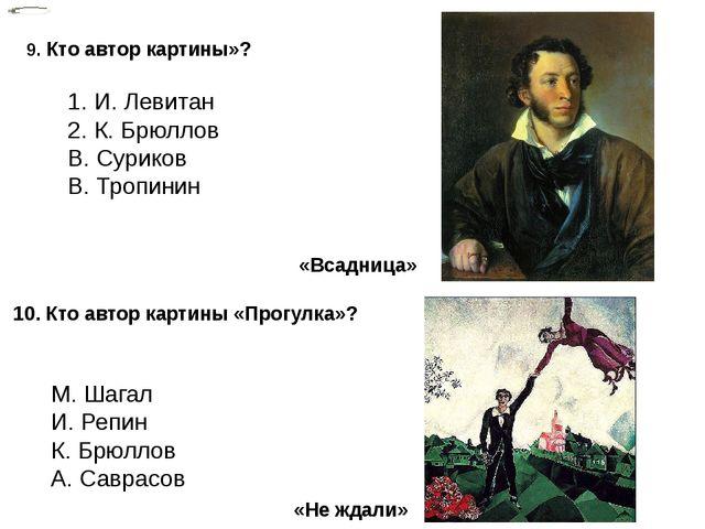 9. Кто автор картины»? 1. И. Левитан 2. К. Брюллов В. Суриков В. Тропинин 10....