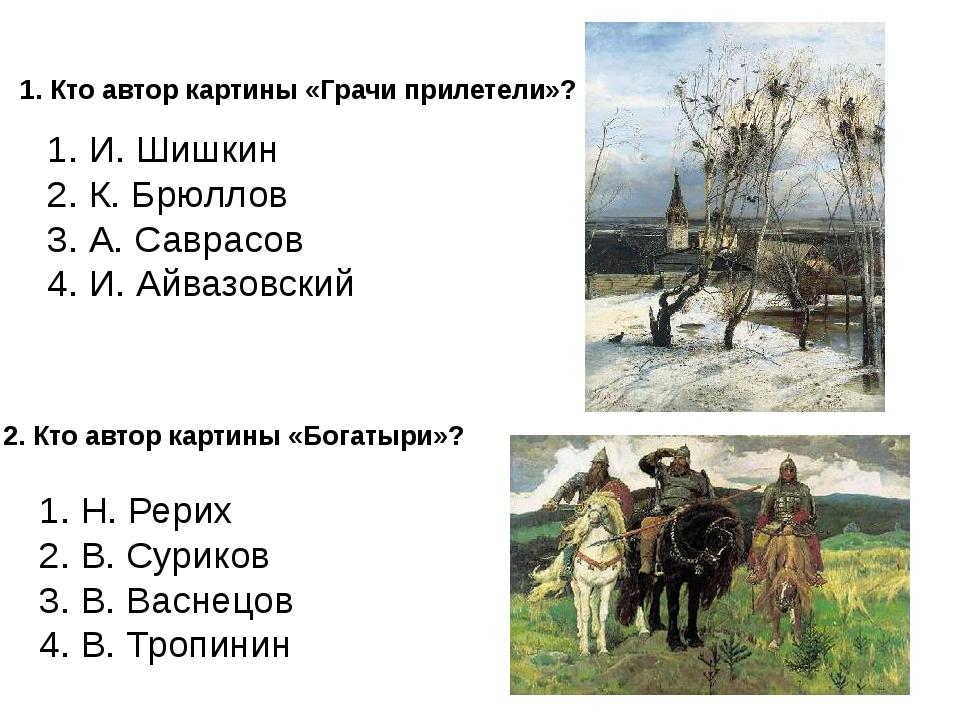 1. Кто автор картины «Грачи прилетели»? 1. И. Шишкин 2. К. Брюллов 3. А. Савр...