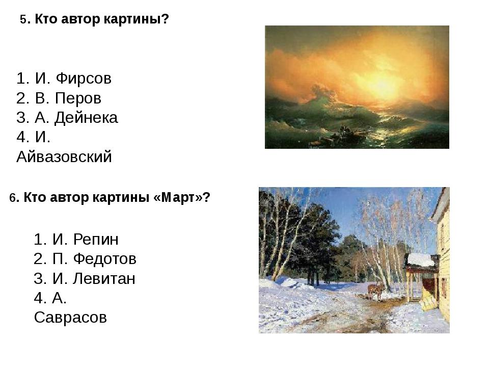 5. Кто автор картины? 1. И. Фирсов 2. В. Перов 3. А. Дейнека 4. И. Айвазовски...