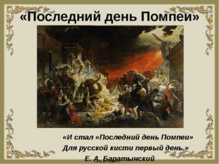 «Последний день Помпеи» «И стал «Последний день Помпеи» Для русской кисти пер