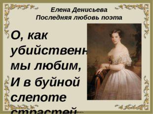 Елена Денисьева Последняя любовь поэта О, как убийственно мы любим, И в буйно