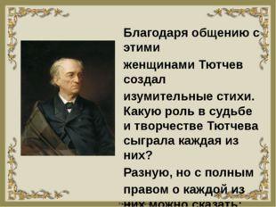 Благодаря общению с этими женщинами Тютчев создал изумительные стихи. Какую р