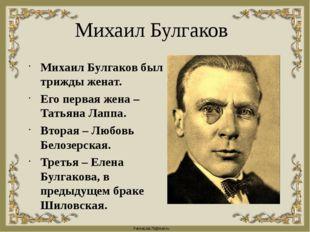 Михаил Булгаков Михаил Булгаков был трижды женат. Его первая жена – Татьяна Л