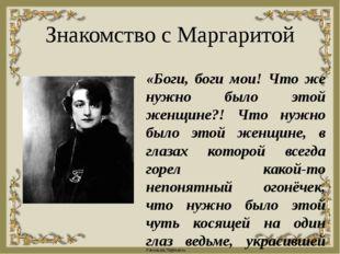Знакомство с Маргаритой «Боги, боги мои! Что же нужно было этой женщине?! Что
