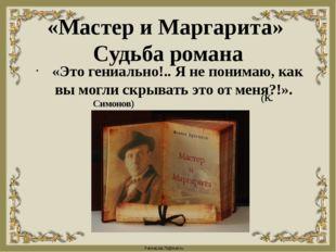 «Мастер и Маргарита» Судьба романа «Это гениально!.. Я не понимаю, как вы мог