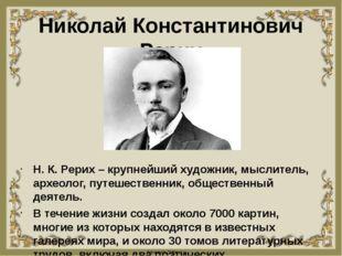 Николай Константинович Рерих Н. К. Рерих – крупнейший художник, мыслитель, ар