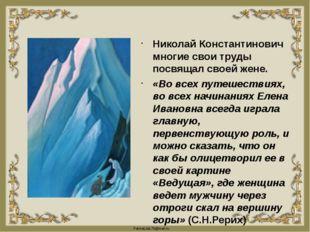 Николай Константинович многие свои труды посвящал своей жене. «Во всех путеше