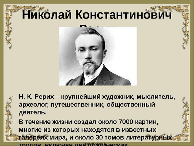 Николай Константинович Рерих Н. К. Рерих – крупнейший художник, мыслитель, ар...