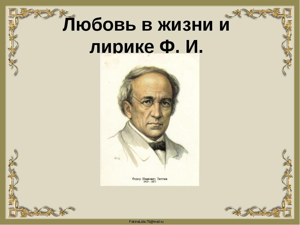 Любовь в жизни и лирике Ф. И. Тютчева  FokinaLida.75@mail.ru